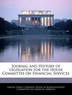 Journal and History of Legislation for the House Committee on Financial Services (Paperback): United States Congress House of...