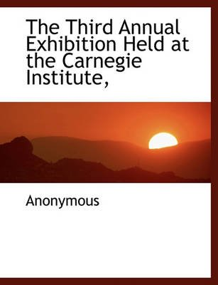 The Third Annual Exhibition Held at the Carnegie Institute, (Paperback): Anonymous