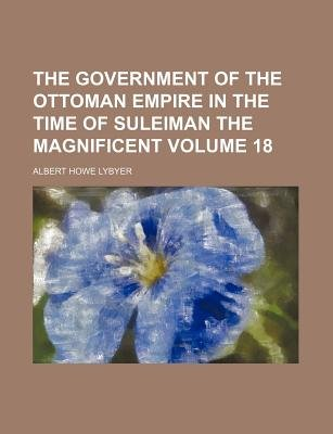 The Government of the Ottoman Empire in the Time of Suleiman the Magnificent Volume 18 (Paperback): Albert Howe Lybyer