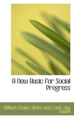A New Basic for Social Progress (Paperback): Willia Chales White and Louis Jay Heath
