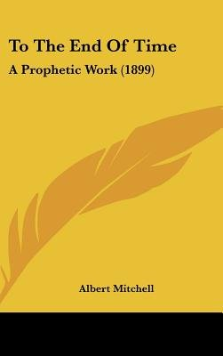 To the End of Time - A Prophetic Work (1899) (Hardcover): Albert Mitchell