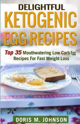 Delightful Ketogenic Egg Recipes - Top 35 Mouthwatering Low Carb Egg Recipes for Fast Weight Loss (Paperback): Doris M Johnson