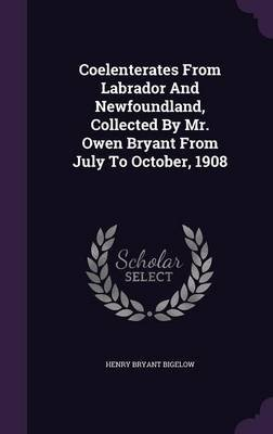 Coelenterates from Labrador and Newfoundland, Collected by Mr. Owen Bryant from July to October, 1908 (Hardcover): Henry Bryant...