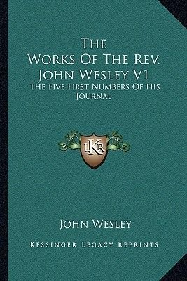 The Works of the REV. John Wesley V1 - The Five First Numbers of His Journal (Paperback): John Wesley