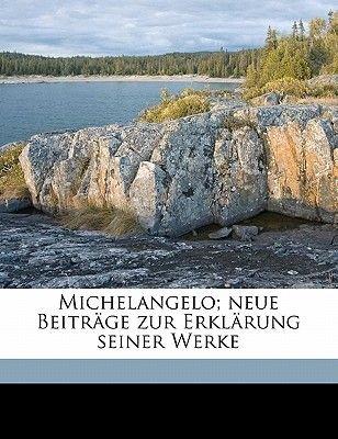 Michelangelo; Neue Beitrage Zur Erklarung Seiner Werke (German, Paperback): Karl Justi