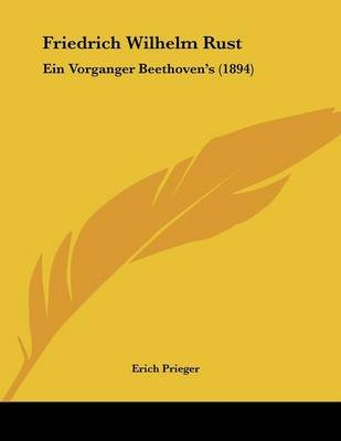 Friedrich Wilhelm Rust - Ein Vorganger Beethoven's (1894) (German, Paperback): Erich Prieger