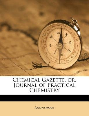 Chemical Gazette, Or, Journal of Practical Chemistry (Paperback): Anonymous