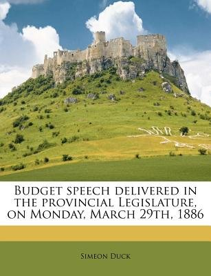 Budget Speech Delivered in the Provincial Legislature, on Monday, March 29th, 1886 (Paperback): Simeon Duck