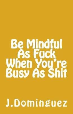 Being Mindful as F*** When You're Busy as S*** (Paperback): Jessica Dominguez