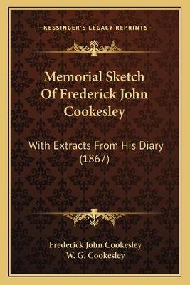 Memorial Sketch of Frederick John Cookesley - With Extracts from His Diary (1867) (Paperback): Frederick John Cookesley