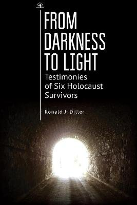 From Darkness to Light - Testimonies of Six Holocaust Survivors (Paperback): Ronald J Diller