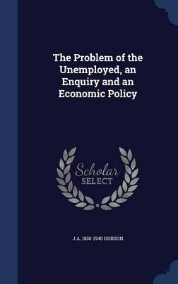 The Problem of the Unemployed, an Enquiry and an Economic Policy (Hardcover): J A 1858-1940 Hobson