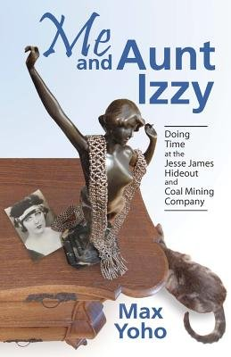 Me and Aunt Izzy - Doing Time at the Jesse James Hideout and Coal Mining Company (Paperback): Max Yoho