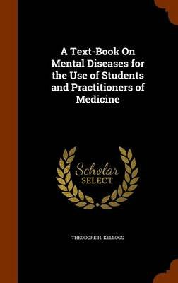A Text-Book on Mental Diseases for the Use of Students and Practitioners of Medicine (Hardcover): Theodore H. Kellogg