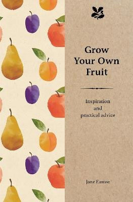 Grow Your Own Fruit - Inspiration and Practical Advice for Beginners (Hardcover): Jane Eastoe