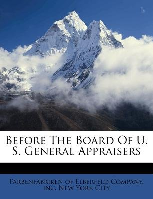 Before the Board of U. S. General Appraisers (Paperback): Inc Farbenfabriken of Elberfeld Company