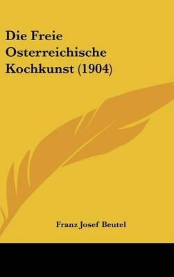 Die Freie Osterreichische Kochkunst (1904) (English, German, Hardcover): Franz Josef Beutel