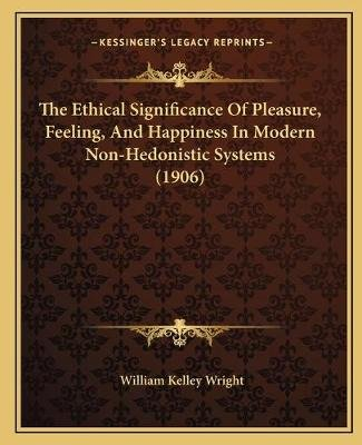 The Ethical Significance of Pleasure, Feeling, and Happiness in Modern Non-Hedonistic Systems (1906) (Paperback): William...