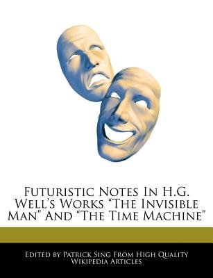 Analyses of Futuristic Notes in H.G. Wells' Works the Invisible Man and the Time Machine (Paperback): Patrick Sing