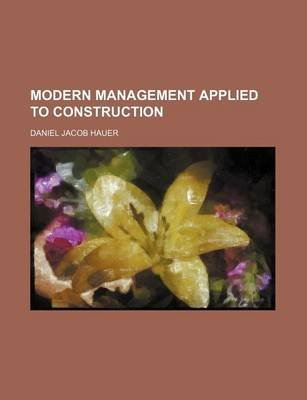 Modern Management Applied to Construction (Paperback): Daniel Jacob Hauer