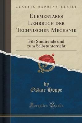 Elementares Lehrbuch Der Technischen Mechanik - Fur Studirende Und Zum Selbstunterricht (Classic Reprint) (German, Paperback):...