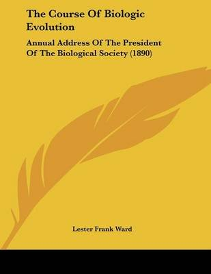 The Course of Biologic Evolution - Annual Address of the President of the Biological Society (1890) (Paperback): Lester Frank...