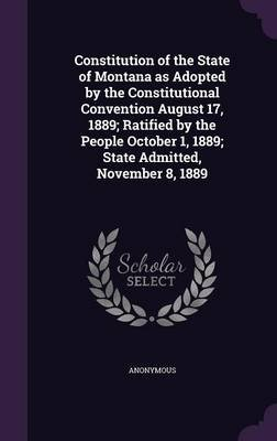 Constitution of the State of Montana as Adopted by the Constitutional Convention August 17, 1889; Ratified by the People...