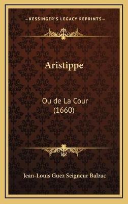 Aristippe - Ou de La Cour (1660) (English, French, Hardcover): Jean-Louis Guez Seigneur Balzac