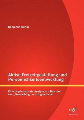 """Aktive Freizeitgestaltung Und Pers Nlichkeitsentwicklung - Eine Psycho-Soziale Analyse Am Beispiel Von Geocaching"""" Mit..."""