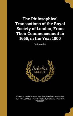 The Philosophical Transactions of the Royal Society of London, from Their Commencement in 1665, in the Year 1800; Volume 18...