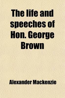 The Life and Speeches of Hon. George Brown (Paperback): Alexander Mackenzie