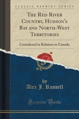 The Red River Country, Hudson's Bay and North-West Territories - Considered in Relation to Canada (Classic Reprint)...