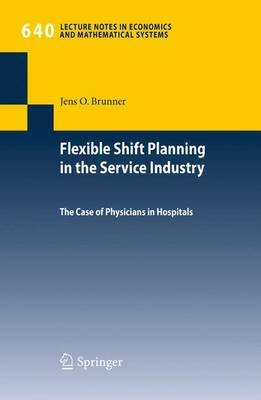 Flexible Shift Planning in the Service Industry - The Case of Physicians in Hospitals (Paperback, 2010 ed.): Jens O. Brunner