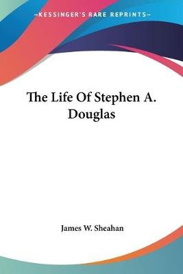 The Life of Stephen A. Douglas (Paperback): James Washington Sheahan