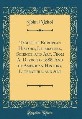 Tables of European History, Literature, Science, and Art, from A. D. 200 to 1888; And of American History, Literature, and Art...