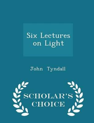 Six Lectures on Light - Scholar's Choice Edition (Paperback): John Tyndall