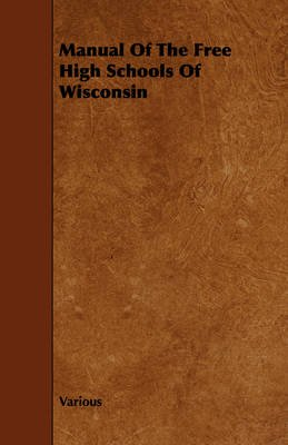 Manual Of The Free High Schools Of Wisconsin (Paperback): Various