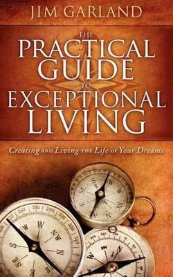 The Practical Guide to Exceptional Living - Creating and Living the Life of Your Dreams (Paperback): Jim Garland