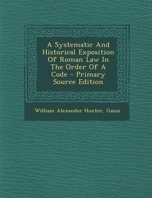 A Systematic and Historical Exposition of Roman Law in the Order of a Code (Paperback): William Alexander Hunter, Gaius