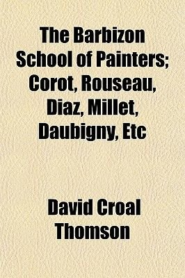 The Barbizon School of Painters; Corot, Rouseau, Diaz, Millet, Daubigny, Etc (Paperback): David Croal Thomson