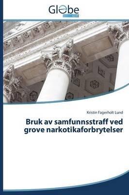Bruk AV Samfunnsstraff Ved Grove Narkotikaforbrytelser (Norwegian, Paperback): Fagerholt Lund Kristin