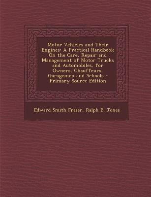 Motor Vehicles and Their Engines - A Practical Handbook on the Care, Repair and Management of Motor Trucks and Automobiles, for...