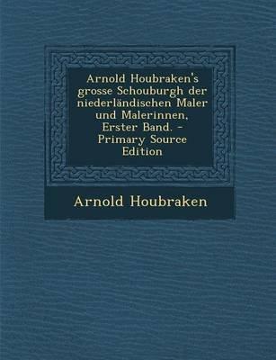Arnold Houbraken's Grosse Schouburgh Der Niederlandischen Maler Und Malerinnen, Erster Band. - Primary Source Edition...