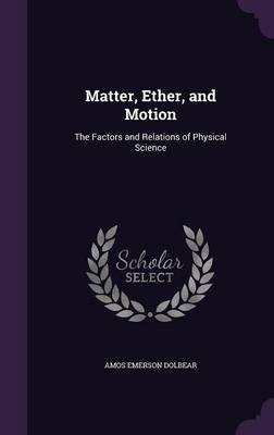 Matter, Ether, and Motion - The Factors and Relations of Physical Science (Hardcover): Amos Emerson Dolbear