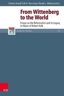 From Wittenberg to the World - Essays on the Reformation and Its Legacy in Honor of Robert Kolb (Hardcover, Aufl. ed.): Charles...