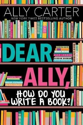 Dear Ally, How Do You Write a Book (Hardcover): Ally Carter