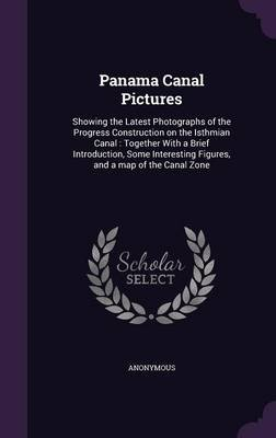 Panama Canal Pictures - Showing the Latest Photographs of the Progress Construction on the Isthmian Canal: Together with a...