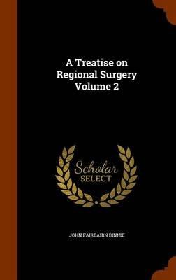 A Treatise on Regional Surgery Volume 2 (Hardcover): John Fairbairn Binnie