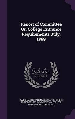 Report of Committee on College Entrance Requirements July, 1899 (Hardcover): National Education Association of the Un