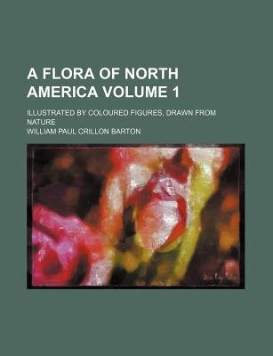 A Flora of North America; Illustrated by Coloured Figures, Drawn from Nature Volume 1 (Paperback): William Paul Crillon Barton